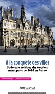 Sandrine Lévêque et Anne-france Taiclet - A la conquête des villes - Sociologie politique des élections municipales de 2014 en France.