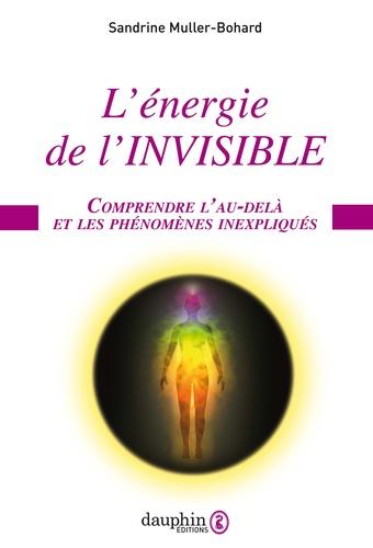 Sandrine Muller-Bohard - L'énergie de l'invisible - Comprendre l'au-delà et les phénomènes inexpliqués.