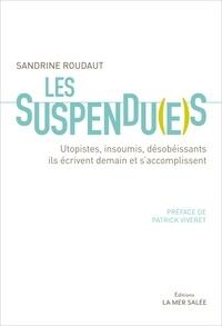 Sandrine Roudaut - Les suspendu(e)s - Utopistes, insoumis, désobéissants, ils écrivent demain et s'accomplissent.