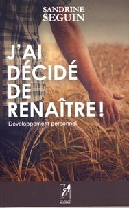 Sandrine Seguin - J'ai décidé de renaître ! - Développement personnel.