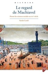Sandro Landi - Le regard de Machiavel - Penser les sciences sociales au XVIe siècle.