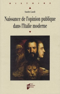 Sandro Landi - Naissance de l'opinion publique dans l'Italie moderne - Sagesse du peuple et savoir du gouvernement de Machiavel aux Lumières.