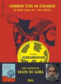 Sanjay Subrahmanyam et Myriam Dennehy - Comment être un étranger, De Venise à Goa, XVIe-XVIIIe.