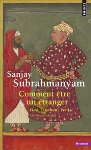 Sanjay Subrahmanyam - Comment être un étranger - Goa-Ispahan-Venise (XVIe-XVIIIe siècle).