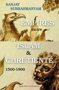Sanjay Subrahmanyam - Empires entre Islam et Chrétienté - 1500-1800.