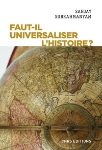 Sanjay Subrahmanyam - Faut-il universaliser l'Histoire ? - Entre dérives nationalistes et identitaires.
