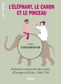 Sanjay Subrahmanyam - L'éléphant, le canon et le pinceau - Histoires connectées des cours d'Europe et d'Asie, 1500-1750.
