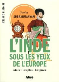 L'Inde sous les yeux de l'Europe- Mots, peuples, empires, 1500-1800 - Sanjay Subrahmanyam |