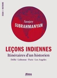 Sanjay Subrahmanyam - Leçons indiennes - Itinéraires d'un historien : Delhi, Lisbonne, Paris, Los Angeles.