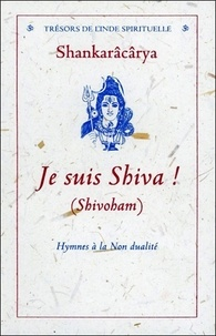 Sankarâcârya - Je suis Shiva ! (Shivoham) - Hymnes à la non-dualité.
