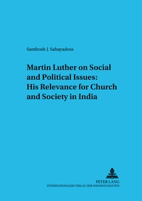Santhosh j. Sahayadoss - Martin Luther on Social and Political Issues: - His Relevance for Church and Society in India.