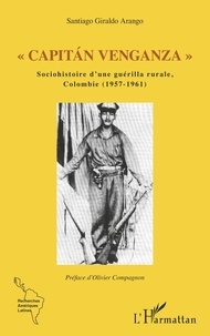 "Santiago Giraldo Arango - ""Capitán Venganza"" - Sociohistoire d'une guérilla rurale, Colombie (1957-1961)."