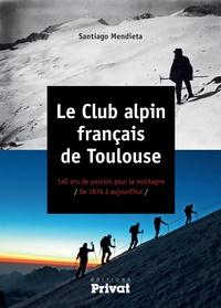 Santiago Mendieta - Le club alpin français de Toulouse - 140 ans de passion pour la montagne de 1876 à aujourd'hui.