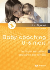 Sara Bigwood - Baby coaching 0-6 mois - Les clés pour avoir confiance, comprendre et aimer votre bébé.