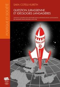 Sara Cotelli Kureth - Question jurassienne et idéologies langagières - Langue et construction identitaire dans les revendications autonomistes des minorités francophones (1959-1978).