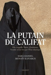 Sara Daniel et Benoît Kanabus - La putain du Califat - Elle s'appelle Marie, Chrétienne, Vendue treize fois par l'Etat Islamique..