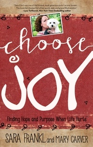 Sara Frankl et Mary Carver - Choose Joy - Finding Hope and Purpose When Life Hurts.