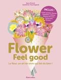 Sara Princé et Sandrine Tournigand - Flower Feel good - La fleur, un art de vivre qui fait du bien !.