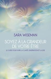 Sara Wiseman - Soyez à la grandeur de votre Être - Le guide pour vivre la clarté, l'inspiration et la joie.