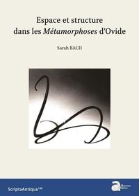 Sarah Bach - Espace et structure dans les Métamorphoses d'Ovide.