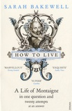 Sarah Bakewell - How to Live - A Life of Montaigne in One Question and Twenty Attempts at an Answer.