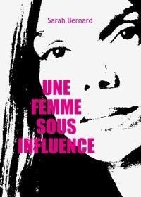 Sarah Bernard - Une femme sous influence.