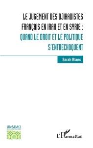 Sarah Blanc - Le jugement des djihadistes français en Irak et en Syrie : - Quand le droit et le politique s'entrechoquent.