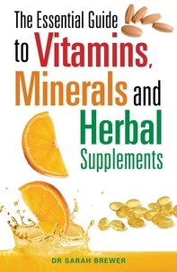 Sarah Brewer - The Essential Guide to Vitamins, Minerals and Herbal Supplements.