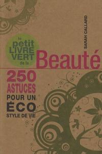 Sarah Callard - Le petit livre vert de la beauté - 250 astuces pour un éco style de vie.