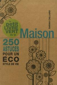 Sarah Callard - Le petit livre vert de la Maison - 250 astuces pour un éco style de vie.
