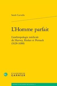 Sarah Carvallo - L'Homme parfait - L'anthropologie médicale de Harvey, Riolan et Perrault (1628-1688).