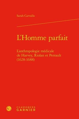 L'Homme parfait. L'anthropologie médicale de Harvey, Riolan et Perrault (1628-1688)
