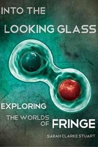 Sarah Clarke Stuart et Sarah Clarke Stuart - Into the Looking Glass - Exploring the Worlds of Fringe.