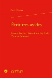 Sarah Clément - Ecritures avides - Samuel Beckett, Louis-René des Forêts, Thomas Bernhard.