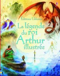 Sarah Courtauld et Natasha Kuricheva - La légende du roi Arthur illustrée.