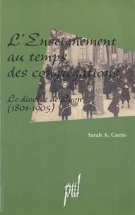 Sarah Curtis - L'enseignement au temps des congrégations - Le diocèse de Lyon (1801-1905).