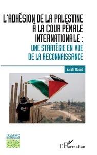 Sarah Daoud - L'adhésion de la Palestine à la cour pénale internationale - Une stratégie en vue de la reconnaissance.
