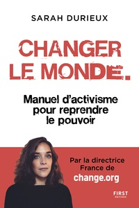 Sarah Durieux - Changer le monde - Manuel d'activisme pour reprendre le pouvoir.