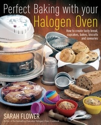 Sarah Flower - Perfect Baking With Your Halogen Oven - How to Create Tasty Bread, Cupcakes, Bakes, Biscuits and Savouries.