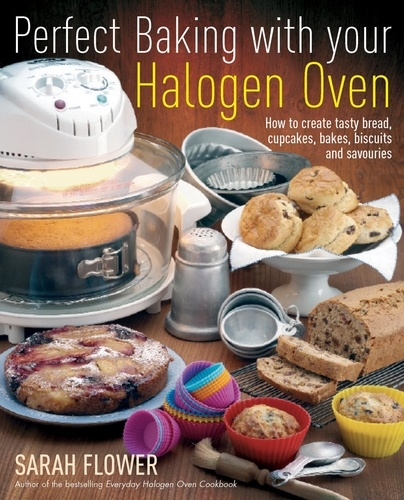 Perfect Baking With Your Halogen Oven. How to Create Tasty Bread, Cupcakes, Bakes, Biscuits and Savouries
