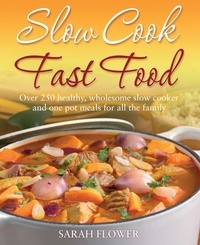 Sarah Flower - Slow Cook, Fast Food - Over 250 Healthy, Wholesome Slow Cooker and One Pot Meals for All the Family.