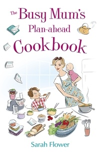 Sarah Flower - The Busy Mum's Plan-ahead Cookbook.