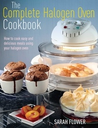 Sarah Flower - The Complete Halogen Oven Cookbook - How to Cook Easy and Delicious Meals Using Your Halogen Oven.