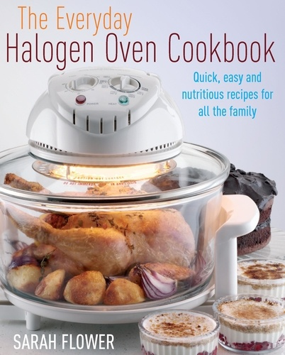 The Everyday Halogen Oven Cookbook. Quick, Easy and Nutritious Recipes for All the Family