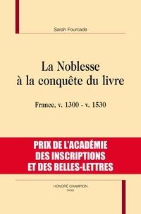 Sarah Fourcade - La noblesse à la conquête du livre - France, v. 1300 - v. 1530.