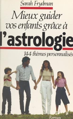 Mieux guider vos enfants grâce à l'astrologie. 144 thèmes personnalisés