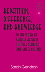 Sarah Gendron - Repetition, Difference, and Knowledge in the Work of Samuel Beckett, Jacques Derrida, and Gilles Deleuze.