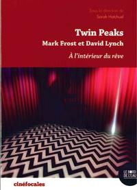 Sarah Hatchuel - Twin Peaks, à l'intérieur du rêve - Mark Frost et David Lynch.