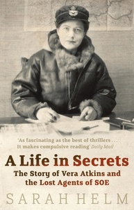 Sarah Helm - A Life in Secrets : Vera Atkins and the Lost Agents of SOE.