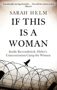 Sarah Helm - If This Is A Woman - Inside Ravensbruck: Hitler's Concentration Camp for Women.